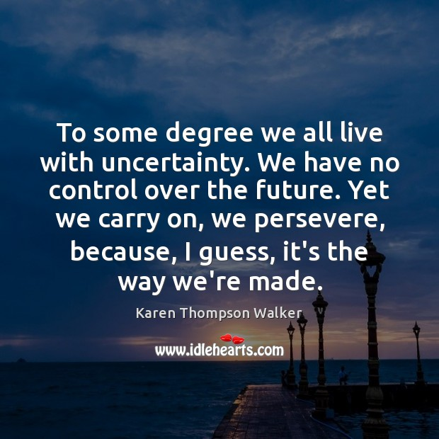 To some degree we all live with uncertainty. We have no control Image