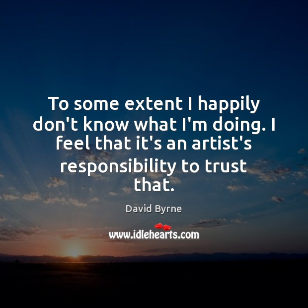 To some extent I happily don't know what I'm doing. I feel David Byrne Picture Quote