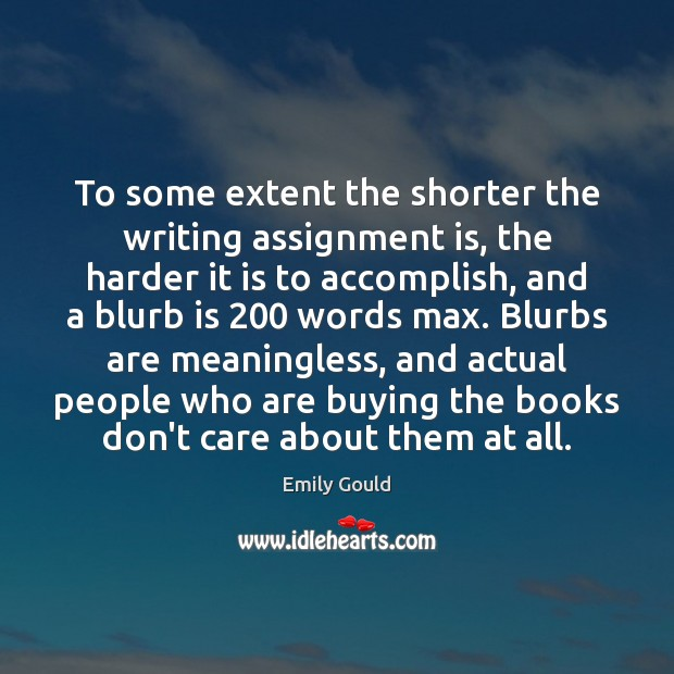 To some extent the shorter the writing assignment is, the harder it Emily Gould Picture Quote