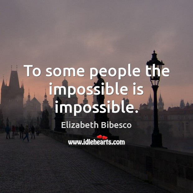 To some people the impossible is impossible. Image