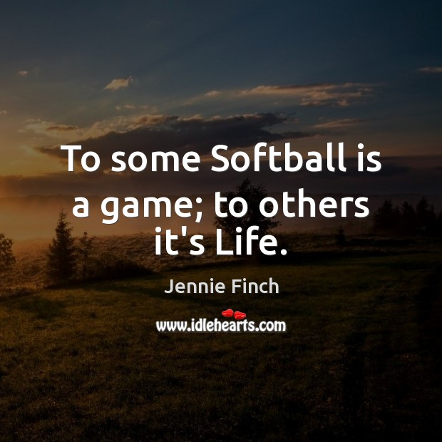 To some Softball is a game; to others it's Life. Jennie Finch Picture Quote