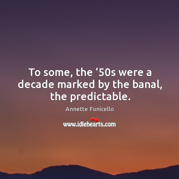 To some, the '50s were a decade marked by the banal, the predictable. Image