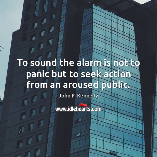 Image, To sound the alarm is not to panic but to seek action from an aroused public.