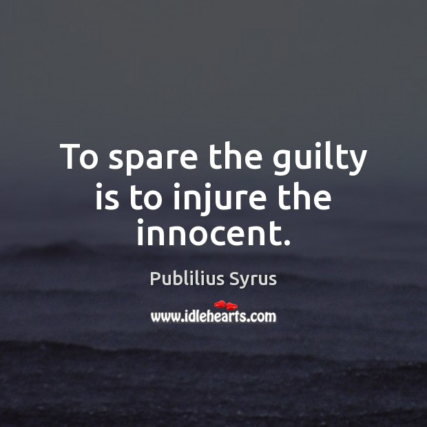To spare the guilty is to injure the innocent. Publilius Syrus Picture Quote
