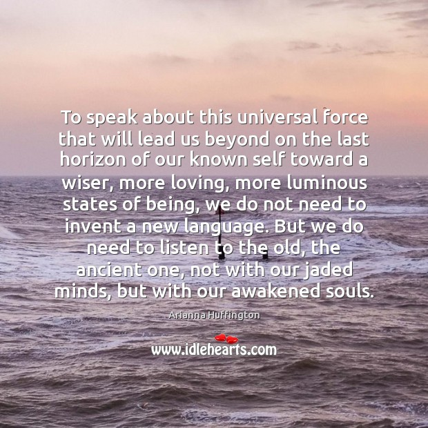 To speak about this universal force that will lead us beyond on Arianna Huffington Picture Quote