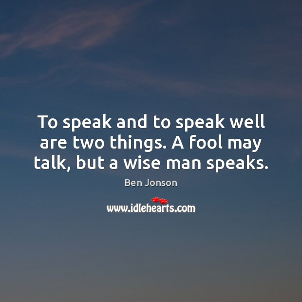 Image, To speak and to speak well are two things. A fool may talk, but a wise man speaks.