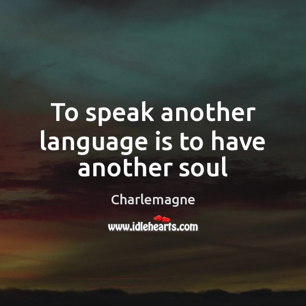 To speak another language is to have another soul Image