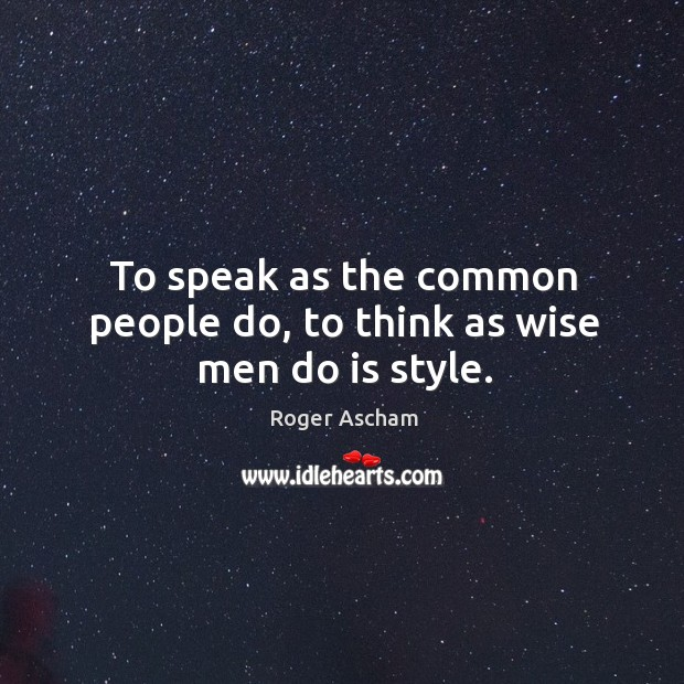 To speak as the common people do, to think as wise men do is style. Image