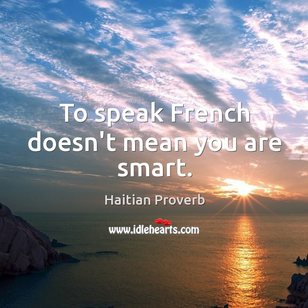 To speak french doesn't mean you are smart. Haitian Proverbs Image