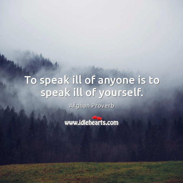 To speak ill of anyone is to speak ill of yourself. Afghan Proverbs Image