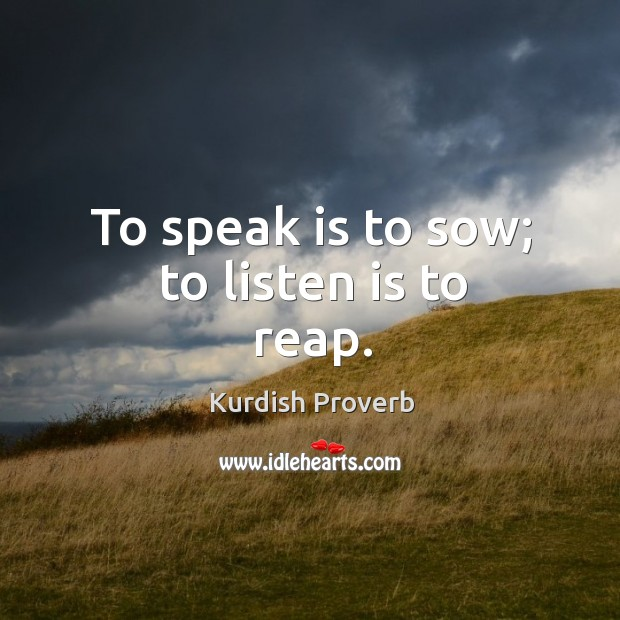 To speak is to sow; to listen is to reap. Kurdish Proverbs Image