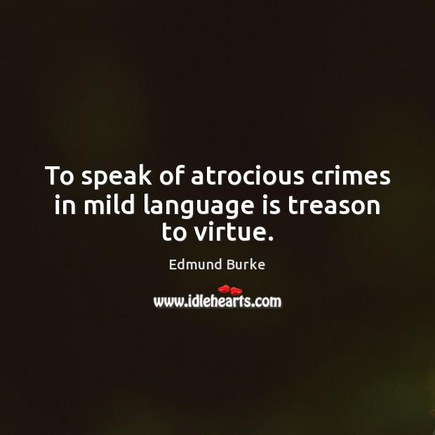 Image, To speak of atrocious crimes in mild language is treason to virtue.