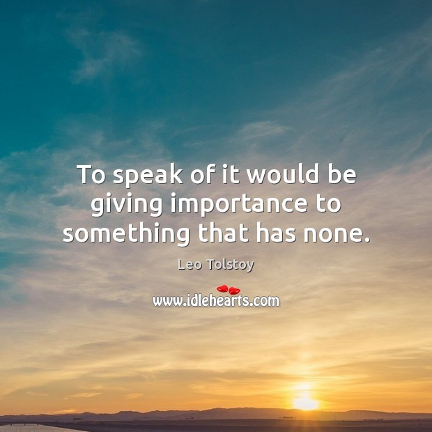 To speak of it would be giving importance to something that has none. Leo Tolstoy Picture Quote