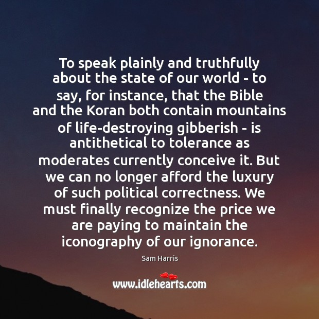 To speak plainly and truthfully about the state of our world – Sam Harris Picture Quote