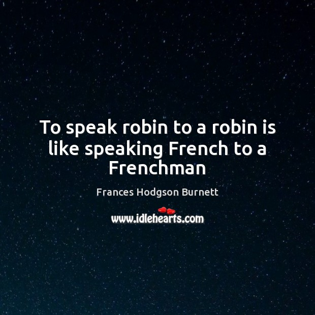 To speak robin to a robin is like speaking French to a Frenchman Frances Hodgson Burnett Picture Quote
