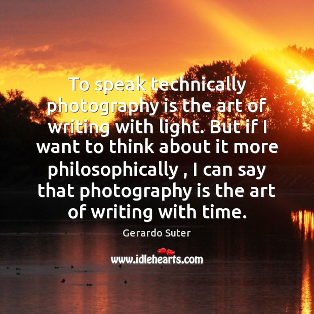 To speak technically photography is the art of writing with light. But Image