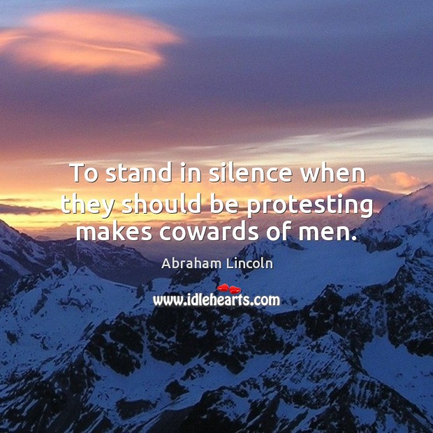 Image, To stand in silence when they should be protesting makes cowards of men.