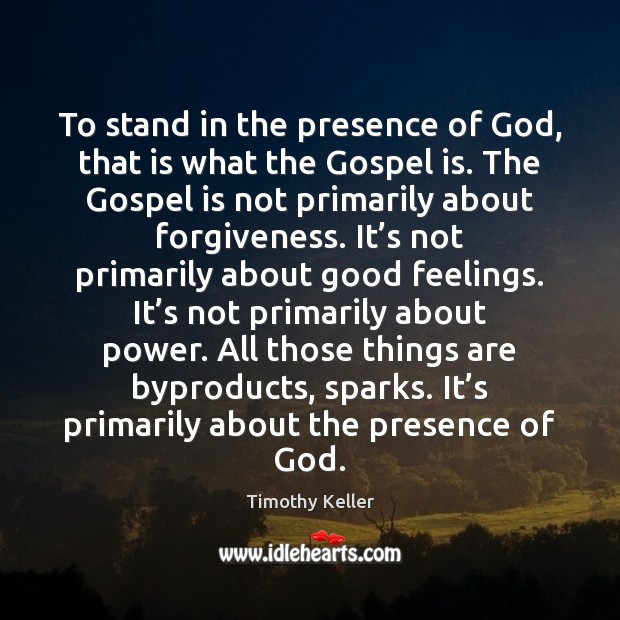 To stand in the presence of God, that is what the Gospel Timothy Keller Picture Quote
