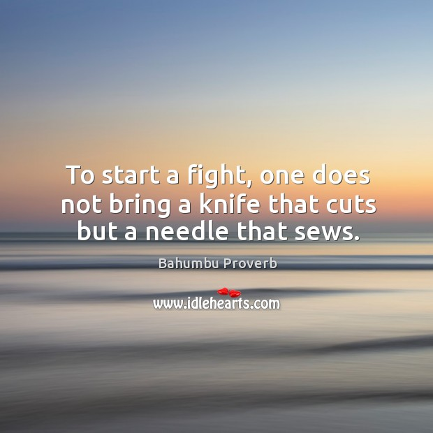 Image, To start a fight, one does not bring a knife that cuts but a needle that sews.
