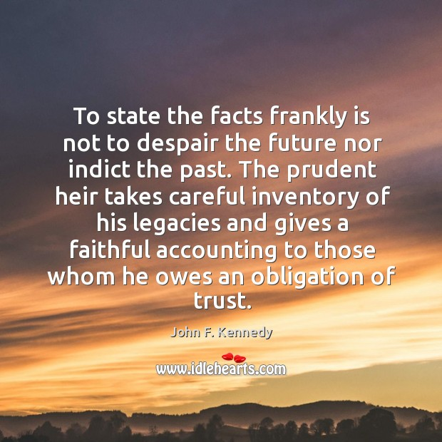 Image, To state the facts frankly is not to despair the future nor indict the past.