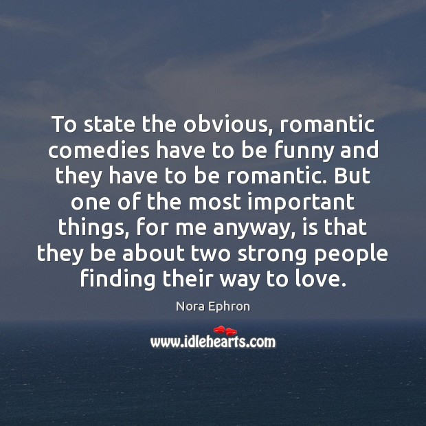 To state the obvious, romantic comedies have to be funny and they Nora Ephron Picture Quote
