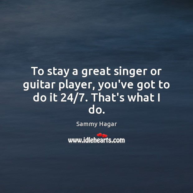 Image, To stay a great singer or guitar player, you've got to do it 24/7. That's what I do.