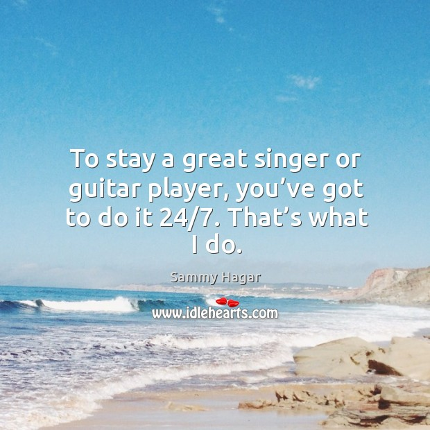 To stay a great singer or guitar player, you've got to do it 24/7. That's what I do. Sammy Hagar Picture Quote