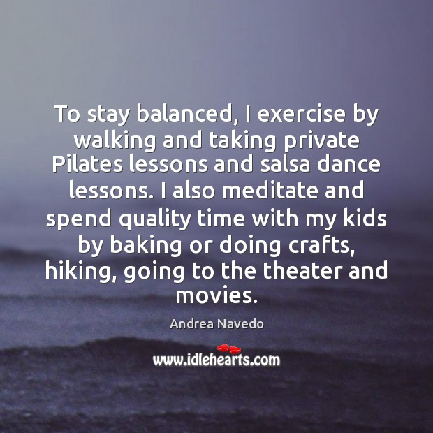 Image, To stay balanced, I exercise by walking and taking private Pilates lessons
