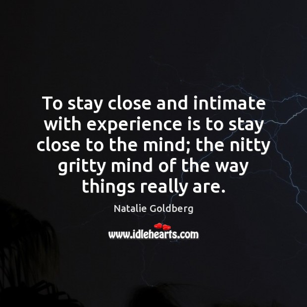 To stay close and intimate with experience is to stay close to Experience Quotes Image