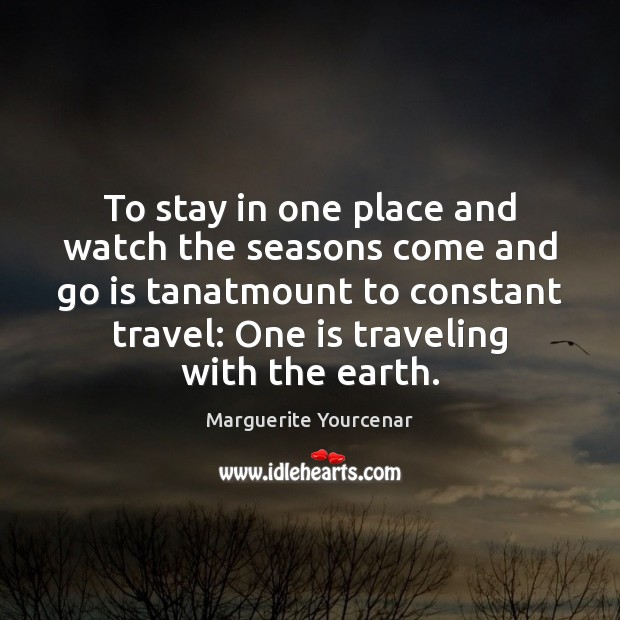 To stay in one place and watch the seasons come and go Travel Quotes Image