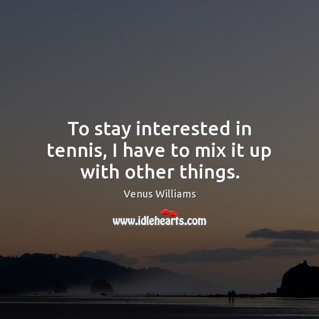 To stay interested in tennis, I have to mix it up with other things. Venus Williams Picture Quote