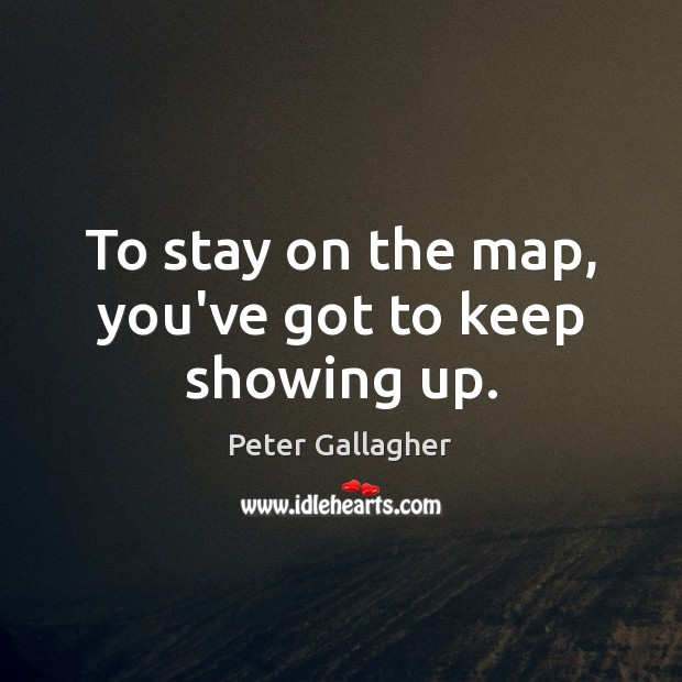 To stay on the map, you've got to keep showing up. Image