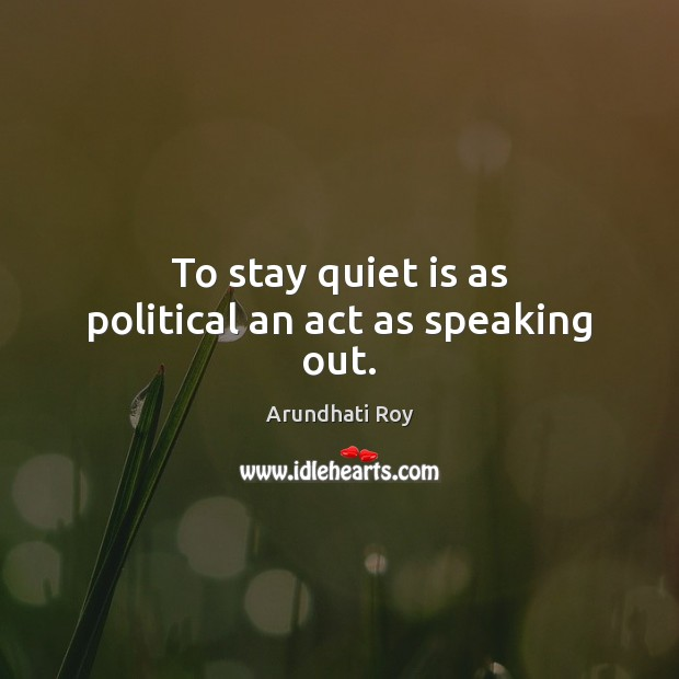 To stay quiet is as political an act as speaking out. Arundhati Roy Picture Quote