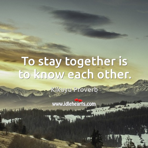 To stay together is to know each other. Kikuyu Proverbs Image