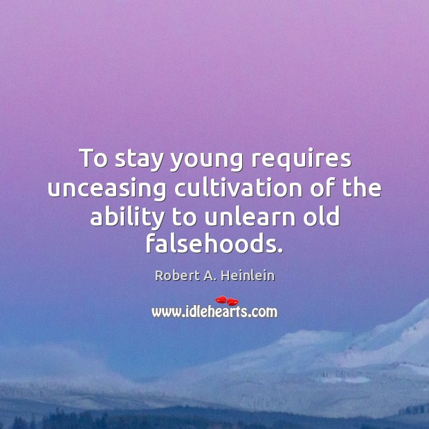 Image, To stay young requires unceasing cultivation of the ability to unlearn old falsehoods.