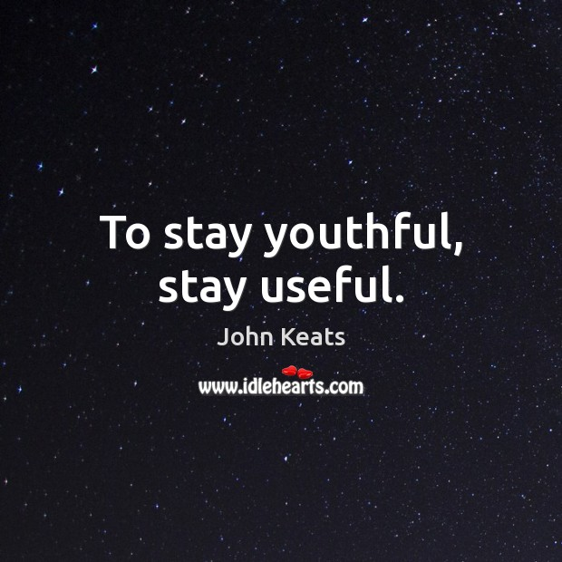 To stay youthful, stay useful. John Keats Picture Quote