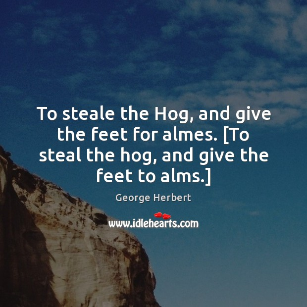 To steale the Hog, and give the feet for almes. [To steal Image