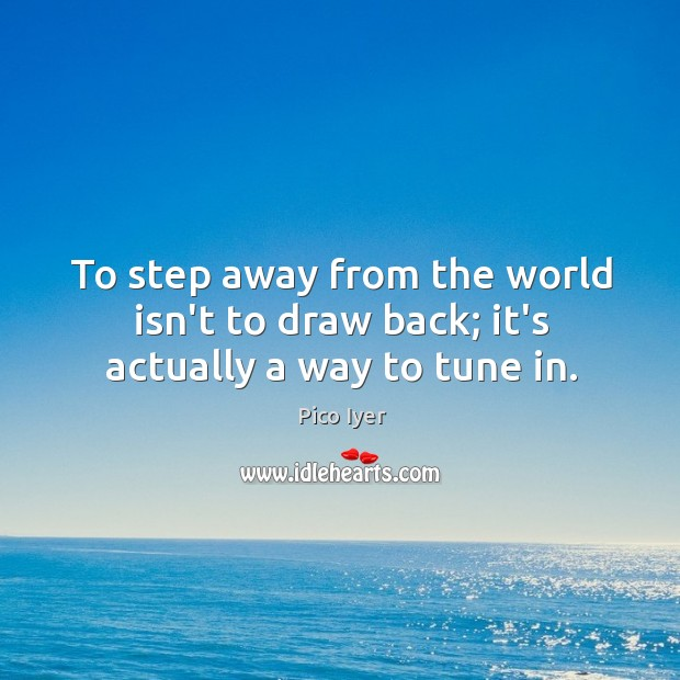 To step away from the world isn't to draw back; it's actually a way to tune in. Pico Iyer Picture Quote