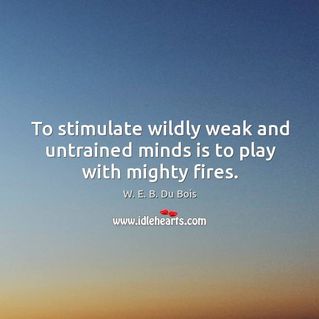 To stimulate wildly weak and untrained minds is to play with mighty fires. Image