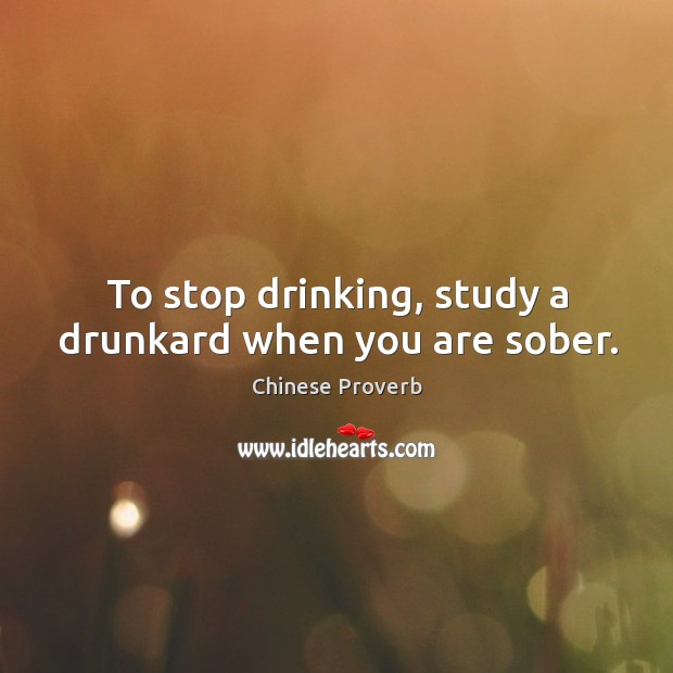 Image, To stop drinking, study a drunkard when you are sober.