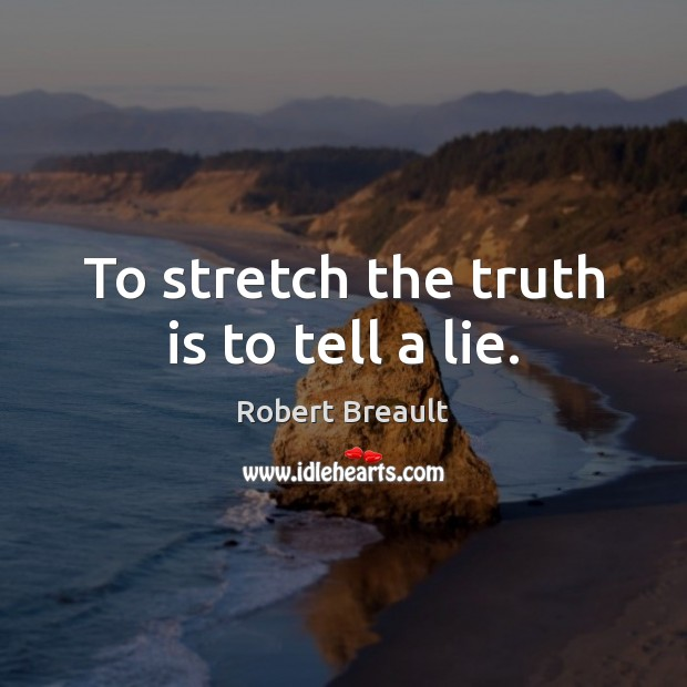 To stretch the truth is to tell a lie. Robert Breault Picture Quote