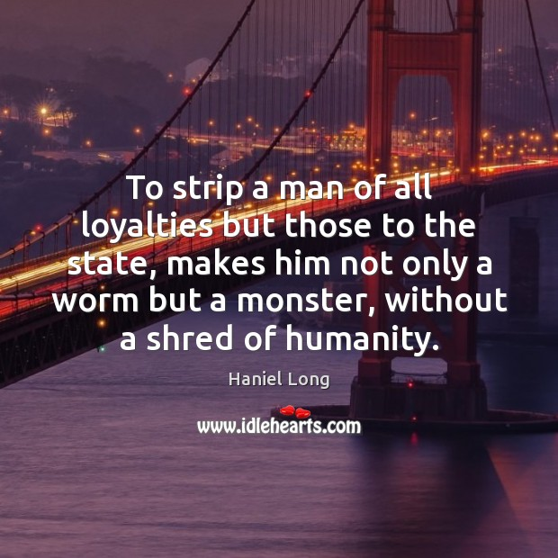 To strip a man of all loyalties but those to the state, Humanity Quotes Image