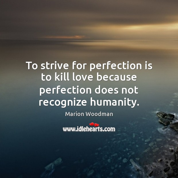 To strive for perfection is to kill love because perfection does not recognize humanity. Perfection Quotes Image