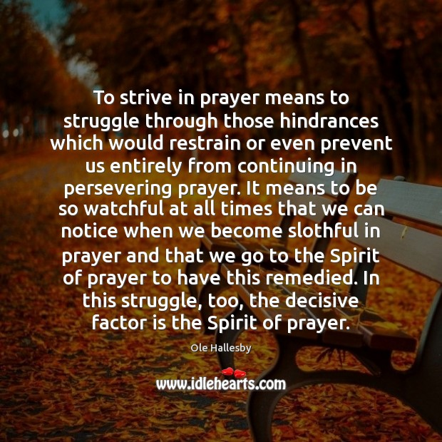 To strive in prayer means to struggle through those hindrances which would Ole Hallesby Picture Quote