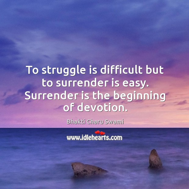 Image, To struggle is difficult but to surrender is easy. Surrender is the beginning of devotion.
