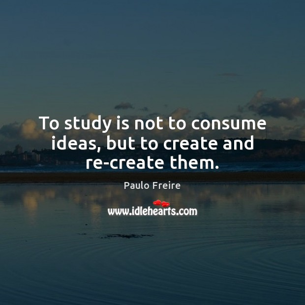 To study is not to consume ideas, but to create and re-create them. Paulo Freire Picture Quote
