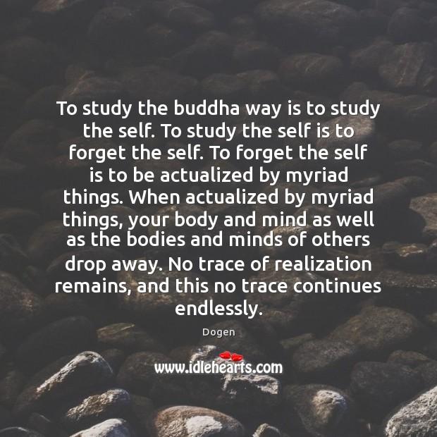 To study the buddha way is to study the self. To study Image