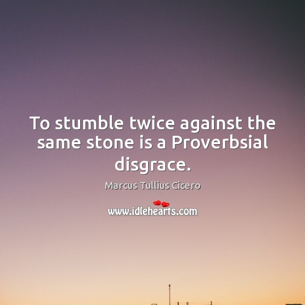 To stumble twice against the same stone is a Proverbsial disgrace. Image