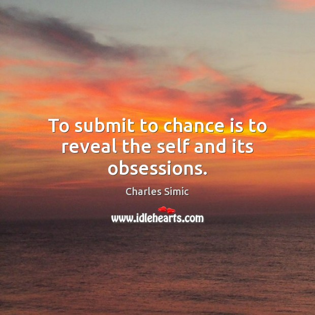 To submit to chance is to reveal the self and its obsessions. Charles Simic Picture Quote