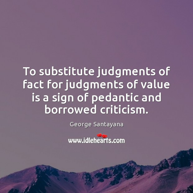 To substitute judgments of fact for judgments of value is a sign George Santayana Picture Quote